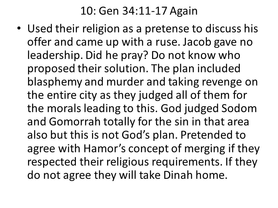 10: Gen 34:11-17 Again Used their religion as a pretense to discuss his offer and came up with a ruse. Jacob gave no leadership. Did he pray? Do not k