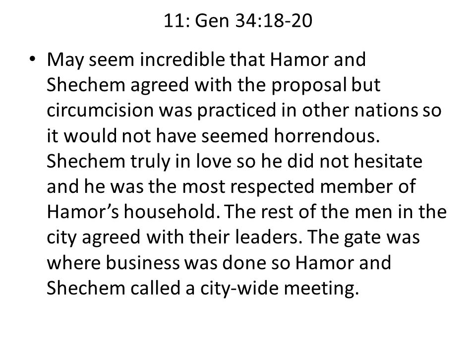 11: Gen 34:18-20 May seem incredible that Hamor and Shechem agreed with the proposal but circumcision was practiced in other nations so it would not h