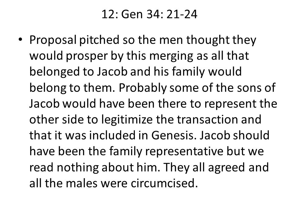 12: Gen 34: 21-24 Proposal pitched so the men thought they would prosper by this merging as all that belonged to Jacob and his family would belong to