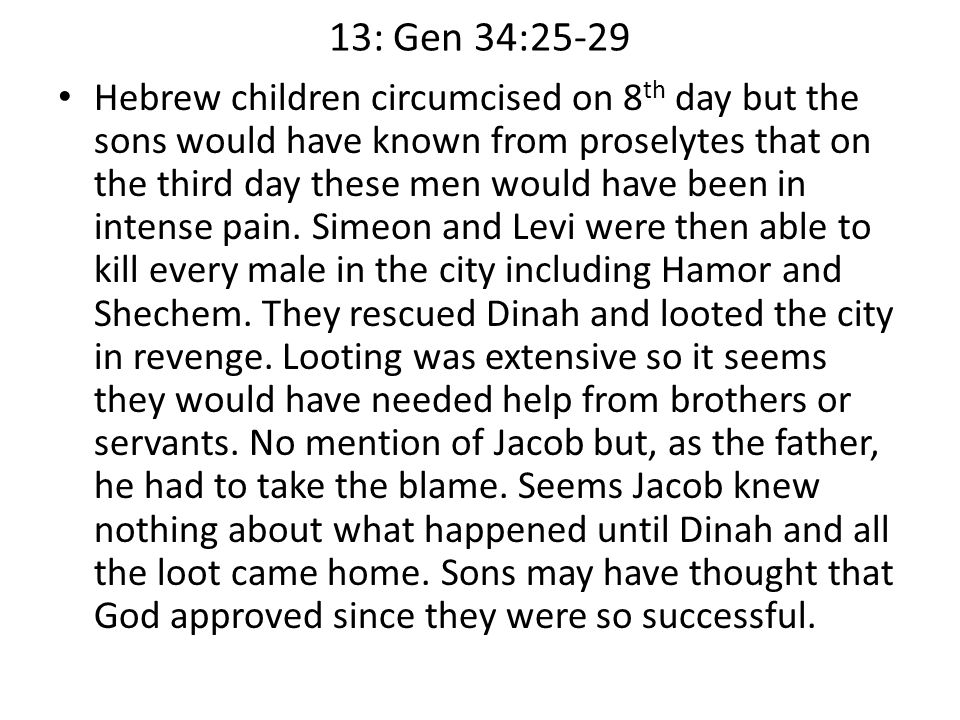 13: Gen 34:25-29 Hebrew children circumcised on 8 th day but the sons would have known from proselytes that on the third day these men would have been in intense pain.