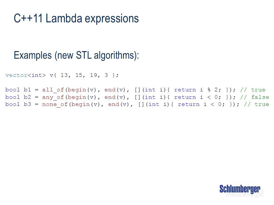C++11 Lambda expressions Examples (new STL algorithms): vector v{ 13, 15, 19, 3 }; bool b1 = all_of(begin(v), end(v), [](int i){ return i % 2; }); //