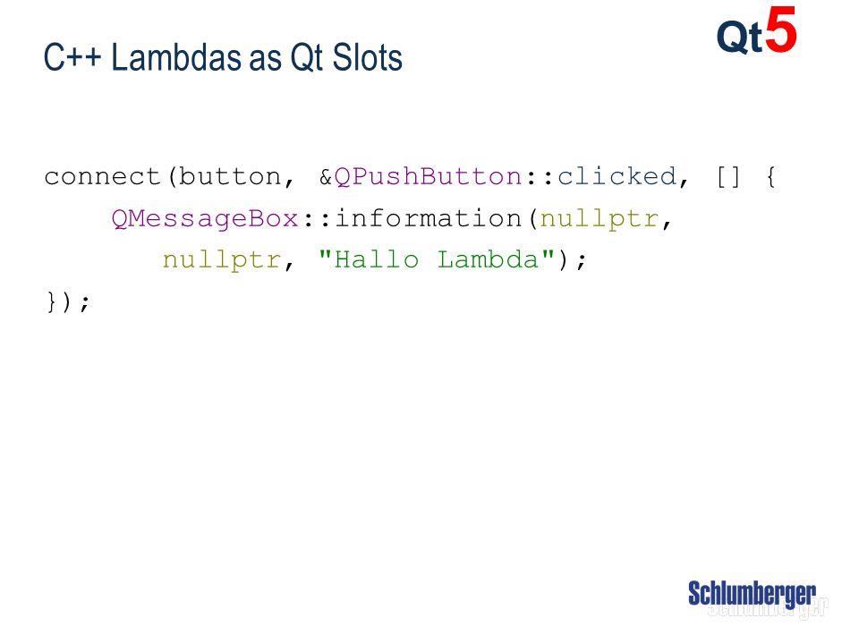 C++ Lambdas as Qt Slots connect(button, &QPushButton::clicked, [] { QMessageBox::information(nullptr, nullptr,