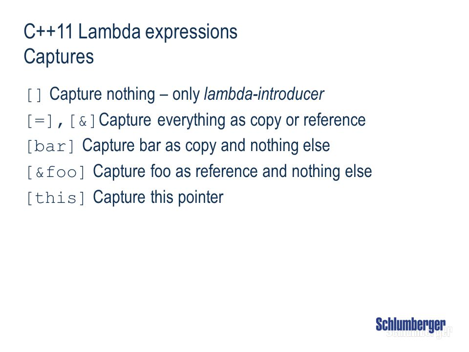 C++11 Lambda expressions Captures [] Capture nothing – only lambda-introducer [=],[&] Capture everything as copy or reference [bar] Capture bar as cop
