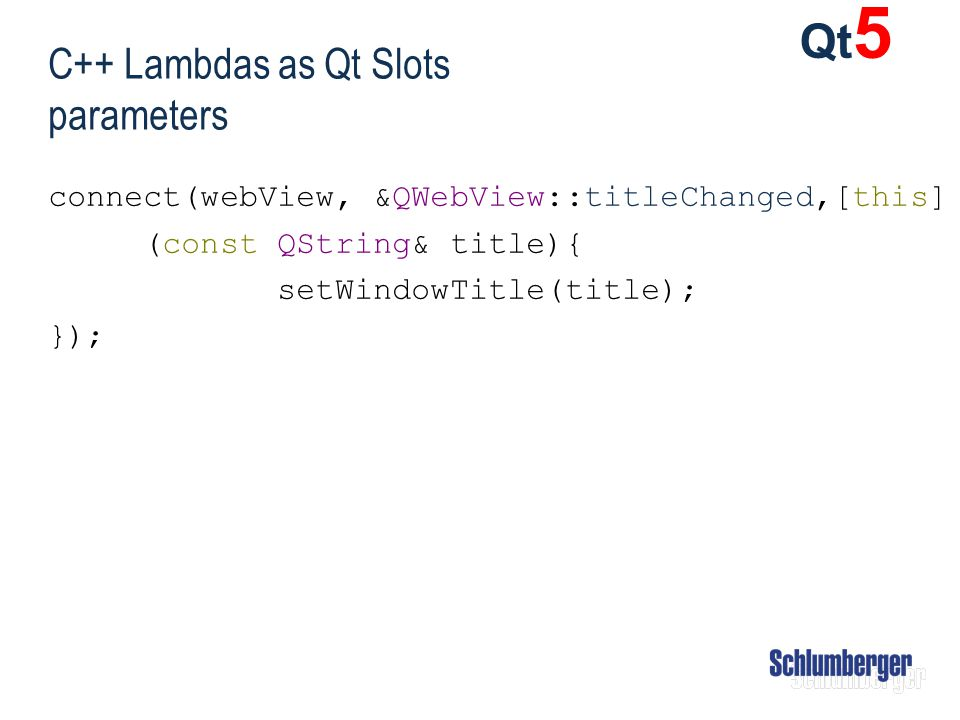 C++ Lambdas as Qt Slots parameters connect(webView, &QWebView::titleChanged,[this] (const QString& title){ setWindowTitle(title); }); Qt 5