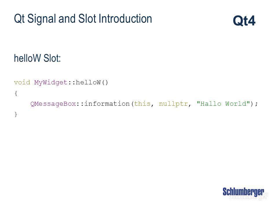 Qt Signal and Slot Introduction helloW Slot: void MyWidget::helloW() { QMessageBox::information(this, nullptr,