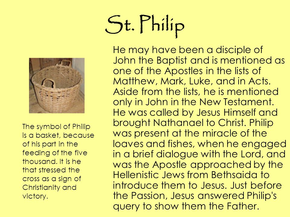 St. Philip He may have been a disciple of John the Baptist and is mentioned as one of the Apostles in the lists of Matthew, Mark, Luke, and in Acts. A