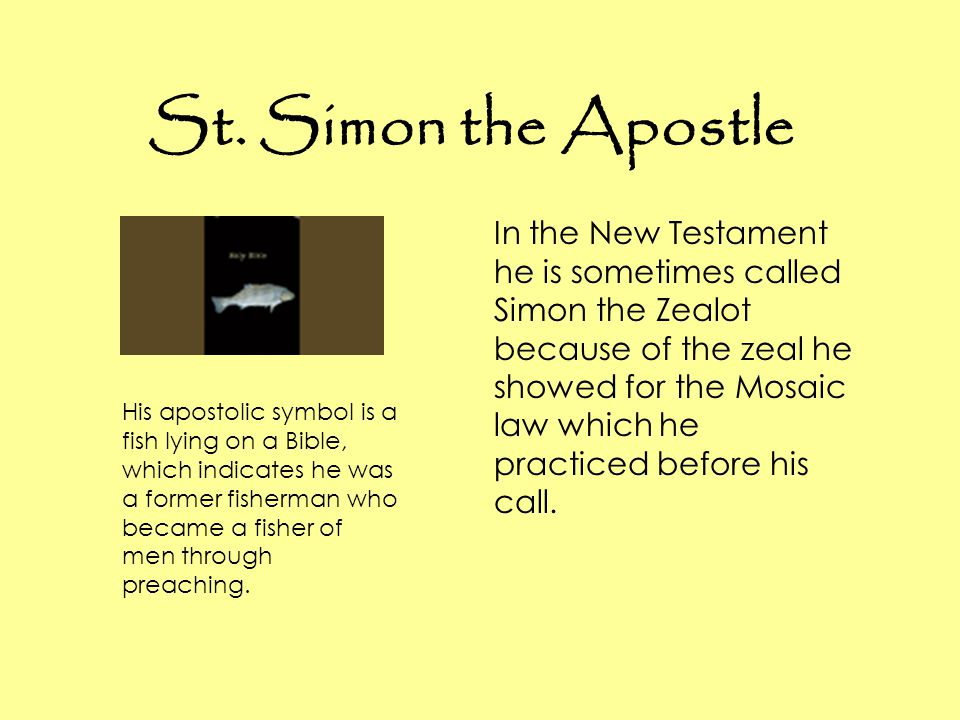 St. Simon the Apostle In the New Testament he is sometimes called Simon the Zealot because of the zeal he showed for the Mosaic law which he practiced