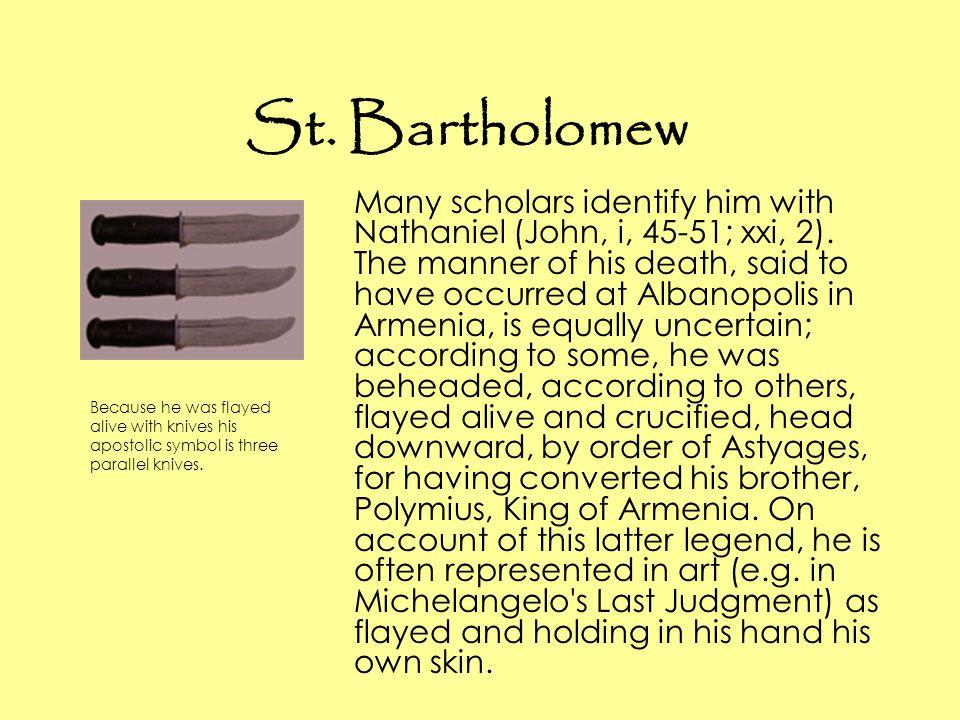 St. Bartholomew Many scholars identify him with Nathaniel (John, i, 45-51; xxi, 2).
