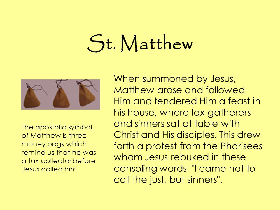 St. Matthew When summoned by Jesus, Matthew arose and followed Him and tendered Him a feast in his house, where tax-gatherers and sinners sat at table
