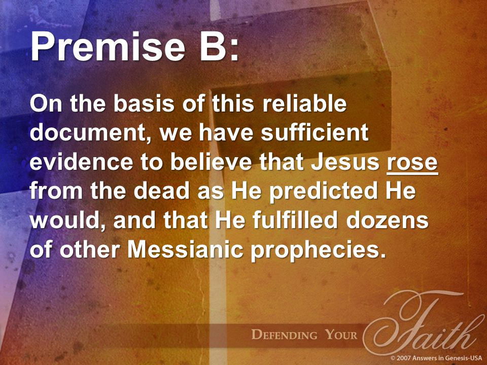 Premise B: On the basis of this reliable document, we have sufficient evidence to believe that Jesus rose from the dead as He predicted He would, and