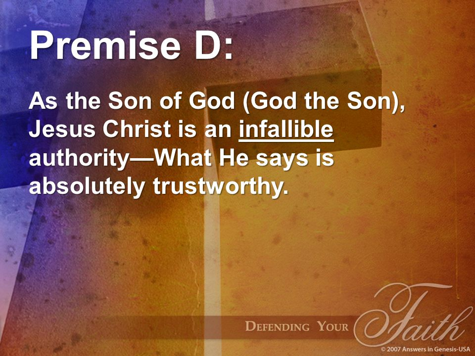 Premise D: As the Son of God (God the Son), Jesus Christ is an infallible authority—What He says is absolutely trustworthy.