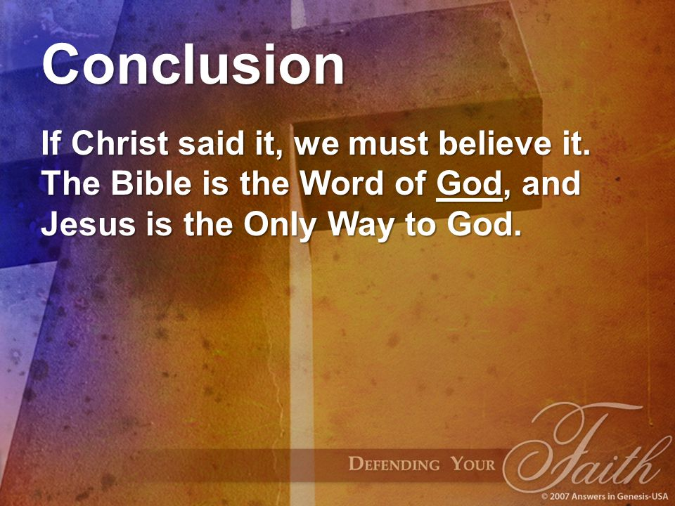 Conclusion If Christ said it, we must believe it. The Bible is the Word of God, and Jesus is the Only Way to God.