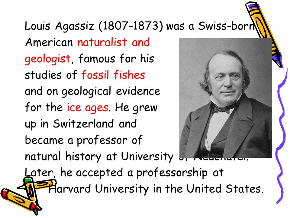 Louis Agassiz (1807-1873) was a Swiss-born American naturalist and geologist, famous for his studies of fossil fishes and on geological evidence for t