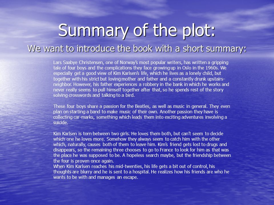 Summary of the plot: We want to introduce the book with a short summary: Lars Saabye Christensen, one of Norway's most popular writers, has written a gripping tale of four boys and the complications they face growing up in Oslo in the 1960s.
