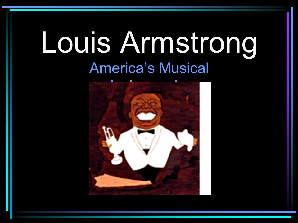 Louis Armstrong was born on August 4 th, 1901, in New Orleans, Louisiana.