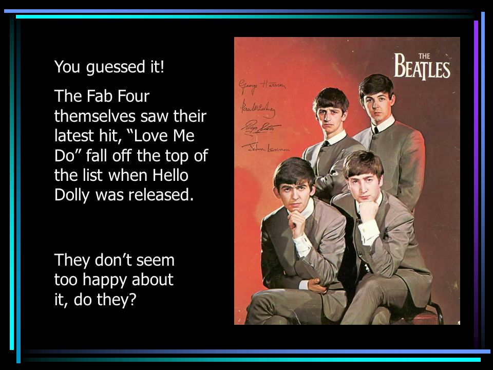 "You guessed it! The Fab Four themselves saw their latest hit, ""Love Me Do"" fall off the top of the list when Hello Dolly was released. They don't seem"