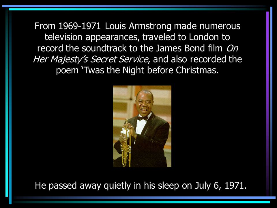 From 1969-1971 Louis Armstrong made numerous television appearances, traveled to London to record the soundtrack to the James Bond film On Her Majesty