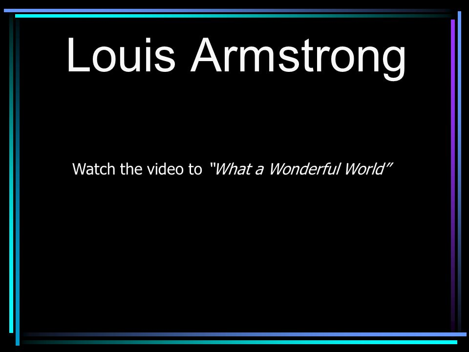 "Louis Armstrong Watch the video to ""What a Wonderful World"""
