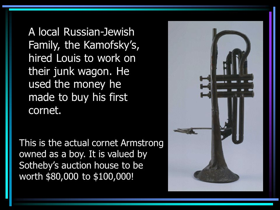 This is the actual cornet Armstrong owned as a boy. It is valued by Sotheby's auction house to be worth $80,000 to $100,000! A local Russian-Jewish Fa