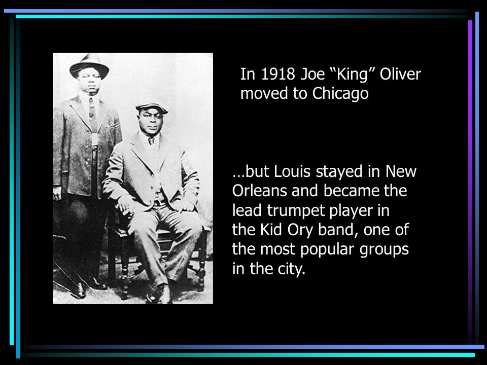 "In 1918 Joe ""King"" Oliver moved to Chicago …but Louis stayed in New Orleans and became the lead trumpet player in the Kid Ory band, one of the most po"