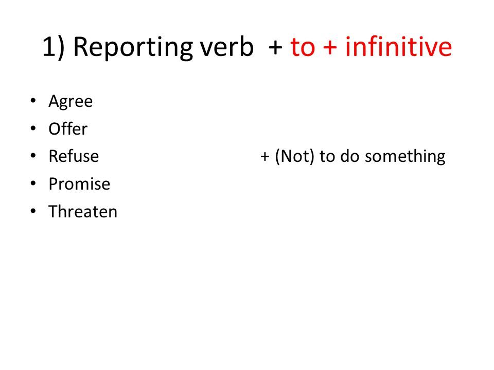 1) Reporting verb + to + infinitive Agree Offer Refuse Promise Threaten + (Not) to do something