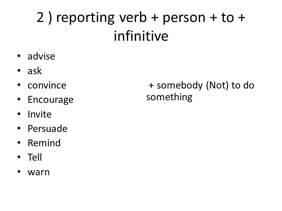 2 ) reporting verb + person + to + infinitive advise ask convince Encourage Invite Persuade Remind Tell warn + somebody (Not) to do something