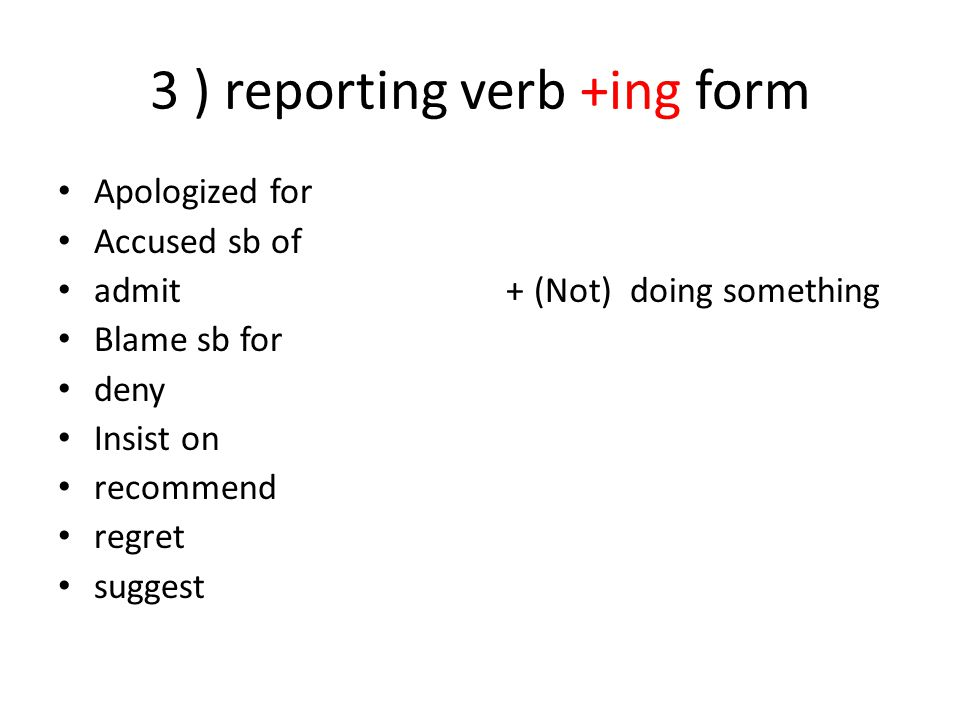 3 ) reporting verb +ing form Apologized for Accused sb of admit Blame sb for deny Insist on recommend regret suggest + (Not) doing something