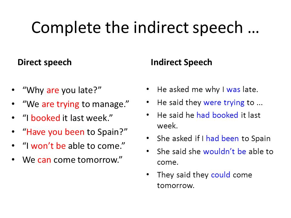 Complete the indirect speech … Direct speech Why are you late? We are trying to manage. I booked it last week. Have you been to Spain? I won't be able to come. We can come tomorrow. Indirect Speech He asked me why I was late.