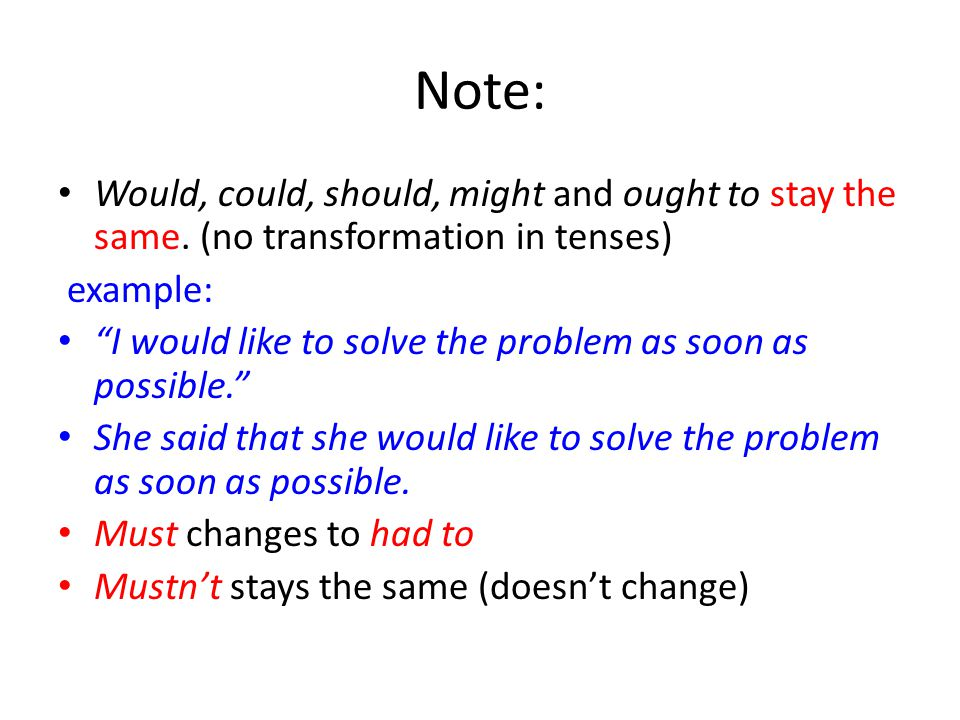 """Note: Would, could, should, might and ought to stay the same. (no transformation in tenses) example: """"I would like to solve the problem as soon as pos"""