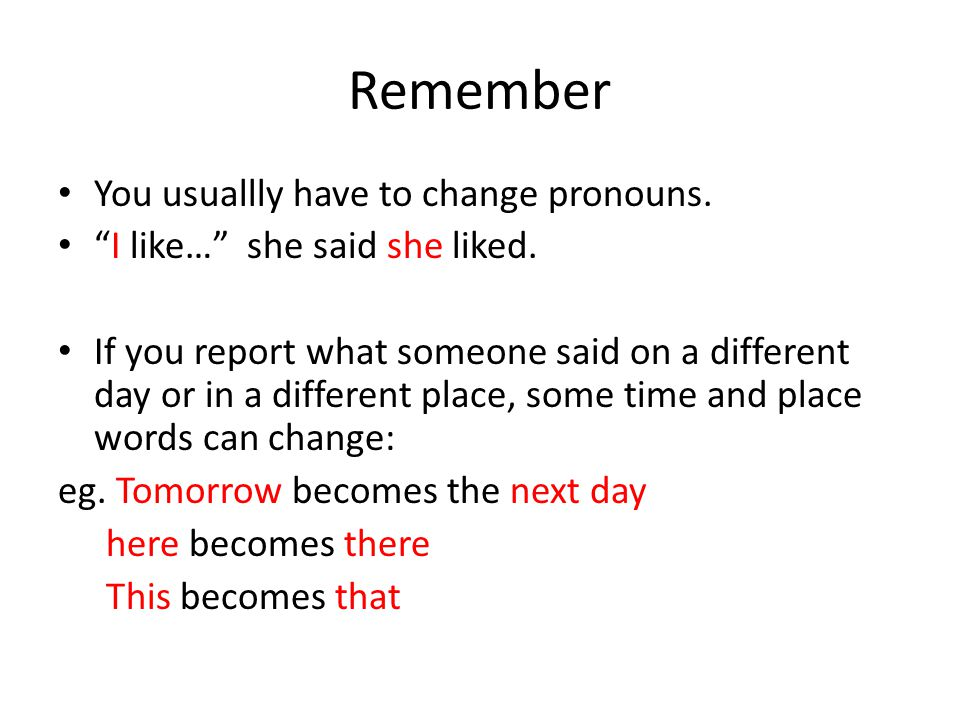 """Remember You usuallly have to change pronouns. """"I like…"""" she said she liked. If you report what someone said on a different day or in a different plac"""