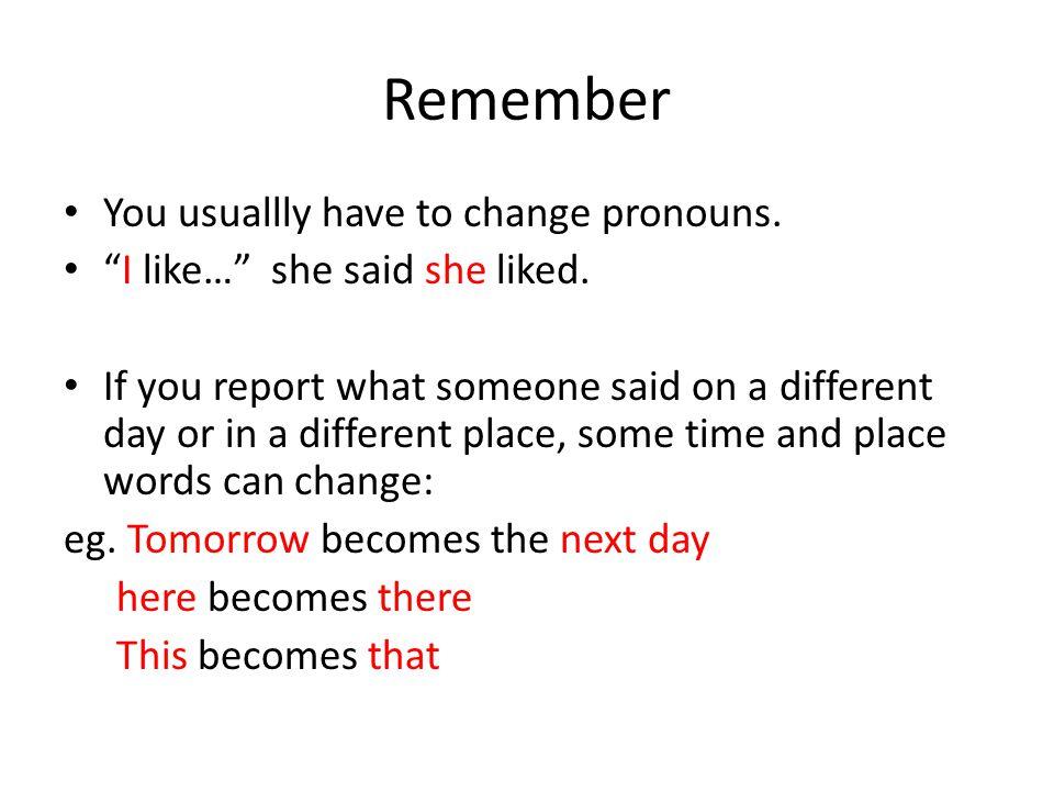 Remember You usuallly have to change pronouns. I like… she said she liked.