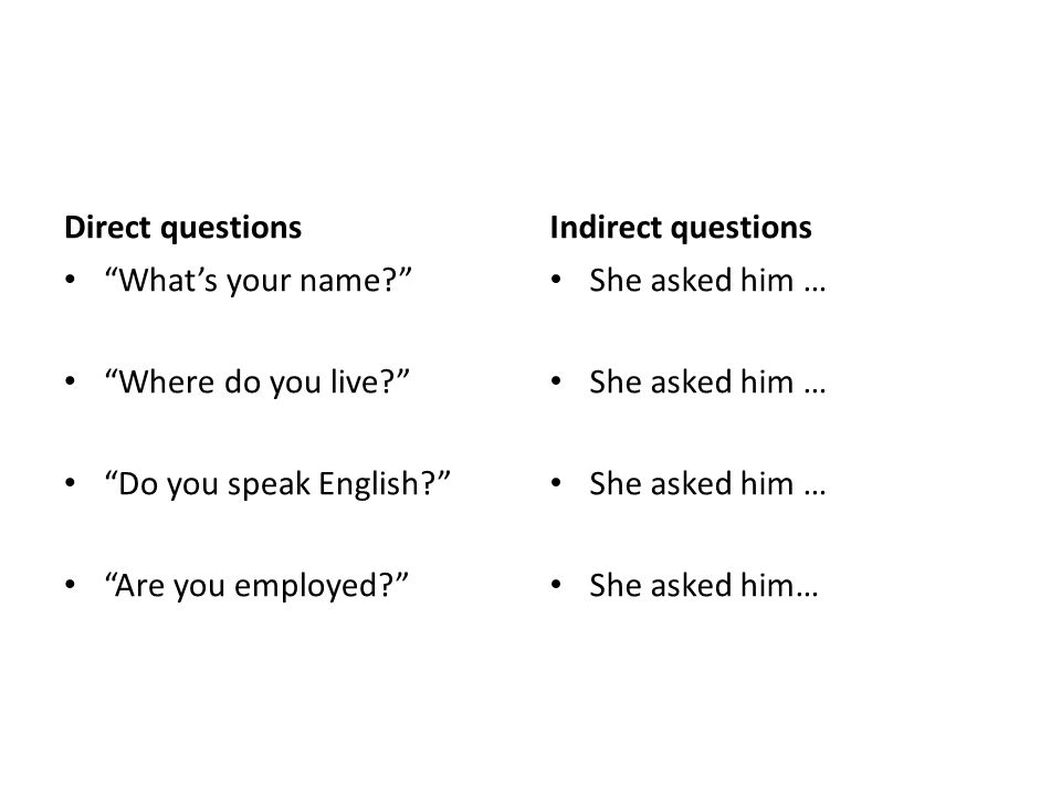 Direct questions What's your name? Where do you live? Do you speak English? Are you employed? Indirect questions She asked him …