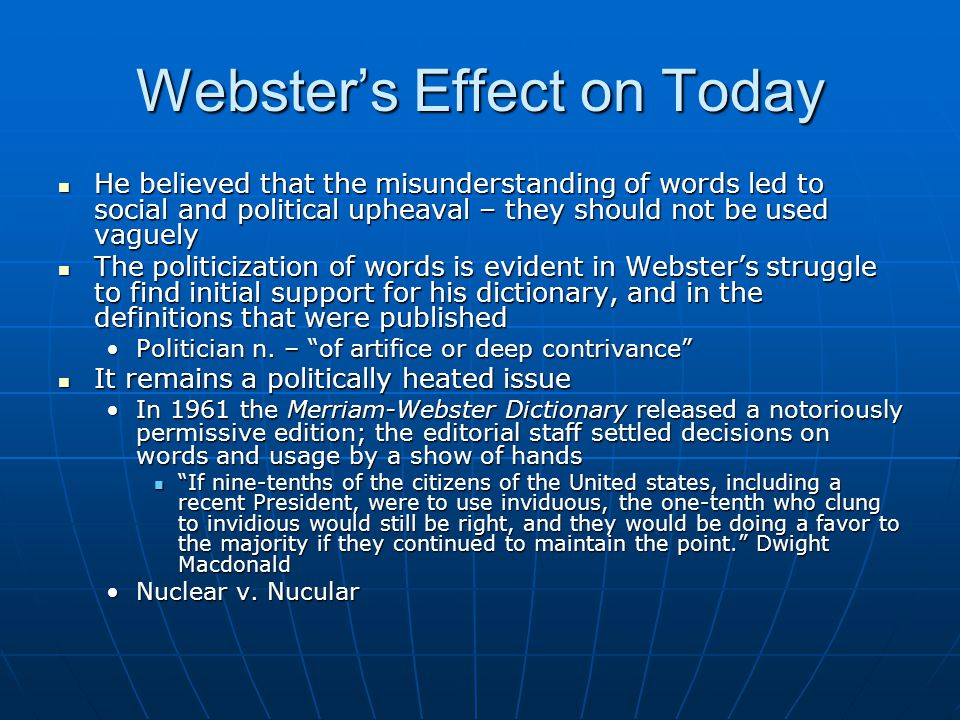 Webster's Effect on Today He believed that the misunderstanding of words led to social and political upheaval – they should not be used vaguely He bel