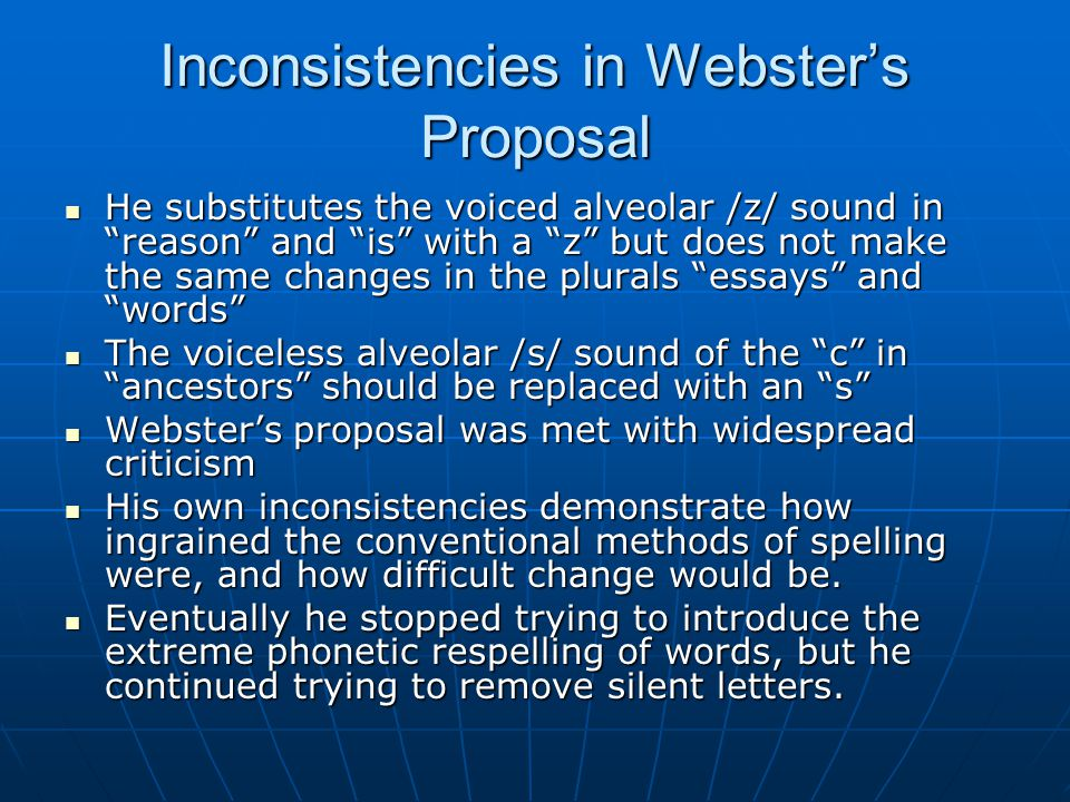 Inconsistencies in Webster's Proposal He substitutes the voiced alveolar /z/ sound in reason and is with a z but does not make the same changes in the plurals essays and words He substitutes the voiced alveolar /z/ sound in reason and is with a z but does not make the same changes in the plurals essays and words The voiceless alveolar /s/ sound of the c in ancestors should be replaced with an s The voiceless alveolar /s/ sound of the c in ancestors should be replaced with an s Webster's proposal was met with widespread criticism Webster's proposal was met with widespread criticism His own inconsistencies demonstrate how ingrained the conventional methods of spelling were, and how difficult change would be.