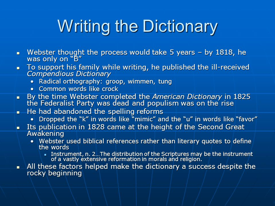 Writing the Dictionary Webster thought the process would take 5 years – by 1818, he was only on B Webster thought the process would take 5 years – by 1818, he was only on B To support his family while writing, he published the ill-received Compendious Dictionary To support his family while writing, he published the ill-received Compendious Dictionary Radical orthography: groop, wimmen, tungRadical orthography: groop, wimmen, tung Common words like crockCommon words like crock By the time Webster completed the American Dictionary in 1825 the Federalist Party was dead and populism was on the rise By the time Webster completed the American Dictionary in 1825 the Federalist Party was dead and populism was on the rise He had abandoned the spelling reforms He had abandoned the spelling reforms Dropped the k in words like mimic and the u in words like favor Dropped the k in words like mimic and the u in words like favor Its publication in 1828 came at the height of the Second Great Awakening Its publication in 1828 came at the height of the Second Great Awakening Webster used biblical references rather than literary quotes to define the wordsWebster used biblical references rather than literary quotes to define the words Instrument, n.