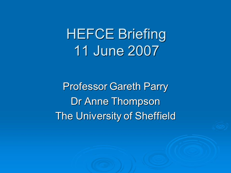HEFCE Briefing 11 June 2007 Professor Gareth Parry Dr Anne Thompson The University of Sheffield