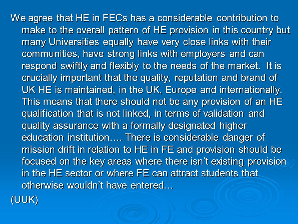 We agree that HE in FECs has a considerable contribution to make to the overall pattern of HE provision in this country but many Universities equally have very close links with their communities, have strong links with employers and can respond swiftly and flexibly to the needs of the market.
