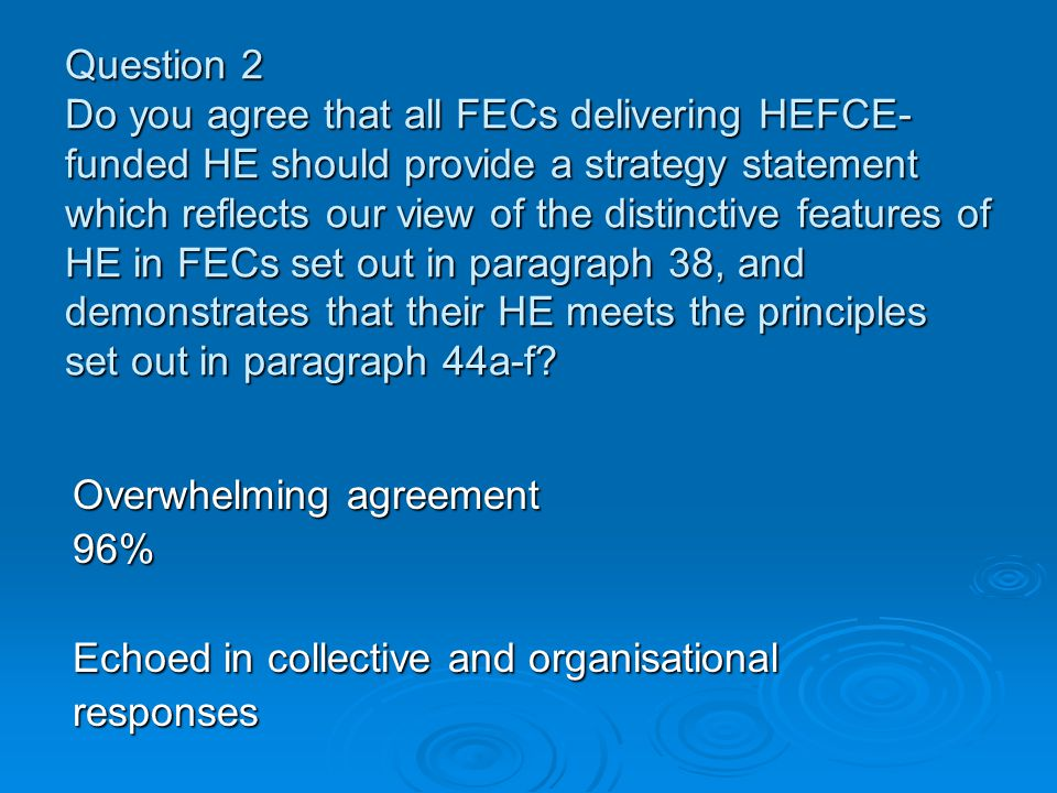 Question 2 Do you agree that all FECs delivering HEFCE- funded HE should provide a strategy statement which reflects our view of the distinctive features of HE in FECs set out in paragraph 38, and demonstrates that their HE meets the principles set out in paragraph 44a-f.
