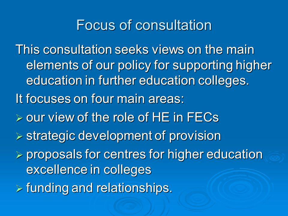 Focus of consultation This consultation seeks views on the main elements of our policy for supporting higher education in further education colleges.
