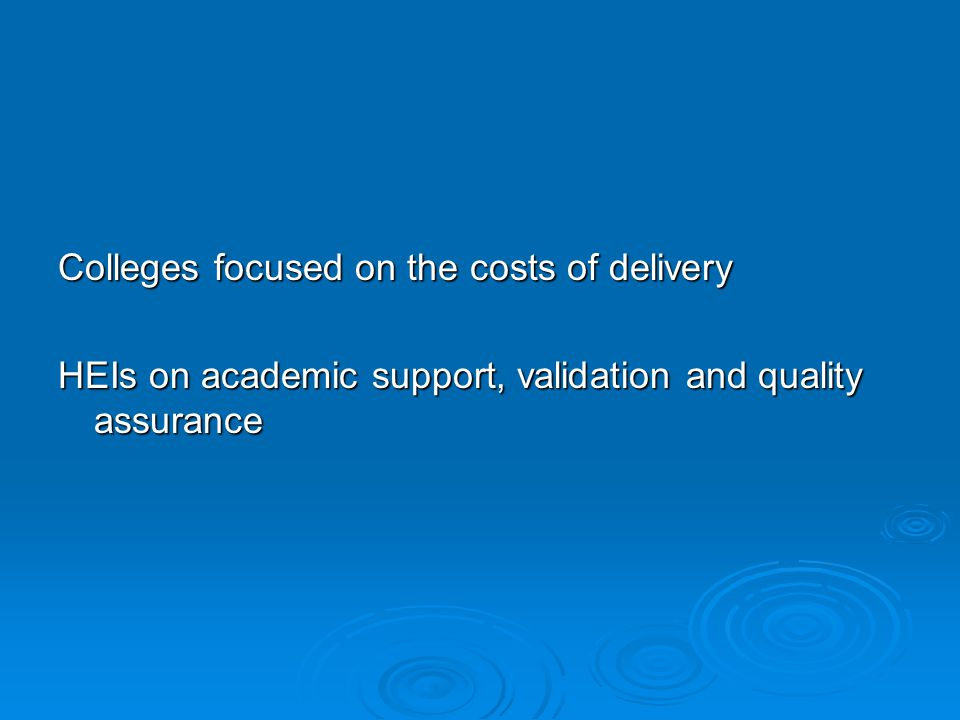 Colleges focused on the costs of delivery HEIs on academic support, validation and quality assurance