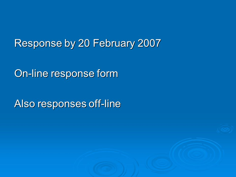 Response by 20 February 2007 On-line response form Also responses off-line