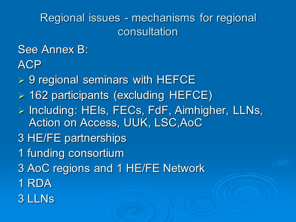 Regional issues - mechanisms for regional consultation See Annex B: ACP  9 regional seminars with HEFCE  162 participants (excluding HEFCE)  Including: HEIs, FECs, FdF, Aimhigher, LLNs, Action on Access, UUK, LSC,AoC 3 HE/FE partnerships 1 funding consortium 3 AoC regions and 1 HE/FE Network 1 RDA 3 LLNs