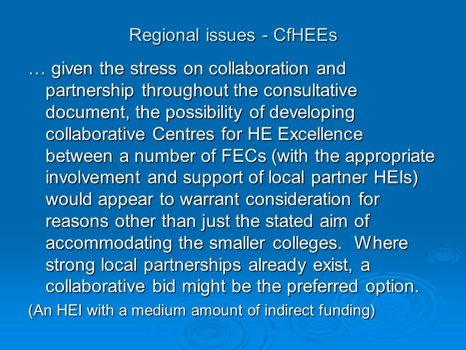 Regional issues - CfHEEs … given the stress on collaboration and partnership throughout the consultative document, the possibility of developing collaborative Centres for HE Excellence between a number of FECs (with the appropriate involvement and support of local partner HEIs) would appear to warrant consideration for reasons other than just the stated aim of accommodating the smaller colleges.