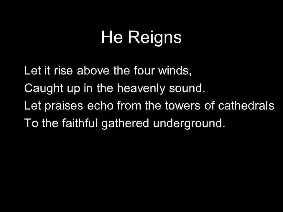 He Reigns Of all the songs sung from the dawn of creation, Some were meant to persist.