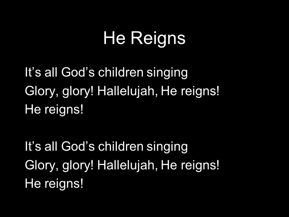 He Reigns It's all God's children singing Glory, glory.