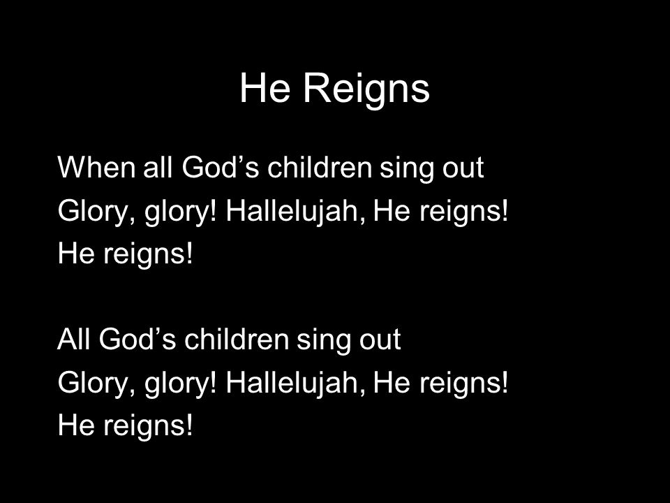 He Reigns All God's people singing, Glory, glory.Hallelujah, He reigns.