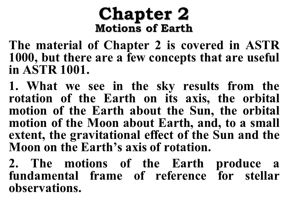 Chapter 2 Motions of Earth The material of Chapter 2 is covered in ASTR 1000, but there are a few concepts that are useful in ASTR 1001.