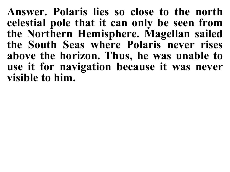 Answer. Polaris lies so close to the north celestial pole that it can only be seen from the Northern Hemisphere. Magellan sailed the South Seas where