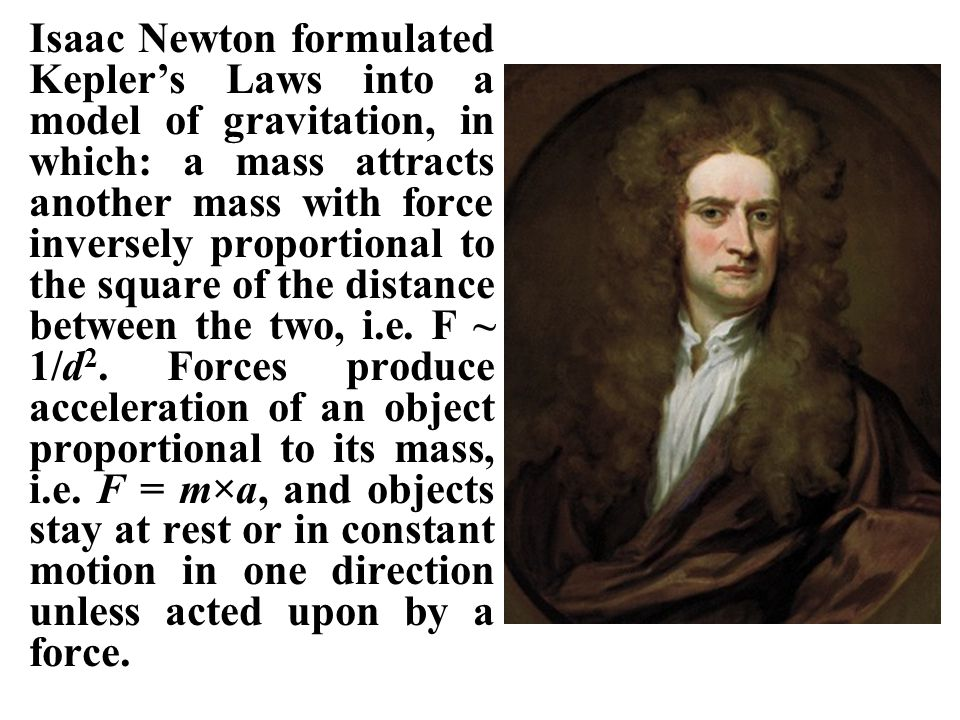 Isaac Newton formulated Kepler's Laws into a model of gravitation, in which: a mass attracts another mass with force inversely proportional to the square of the distance between the two, i.e.