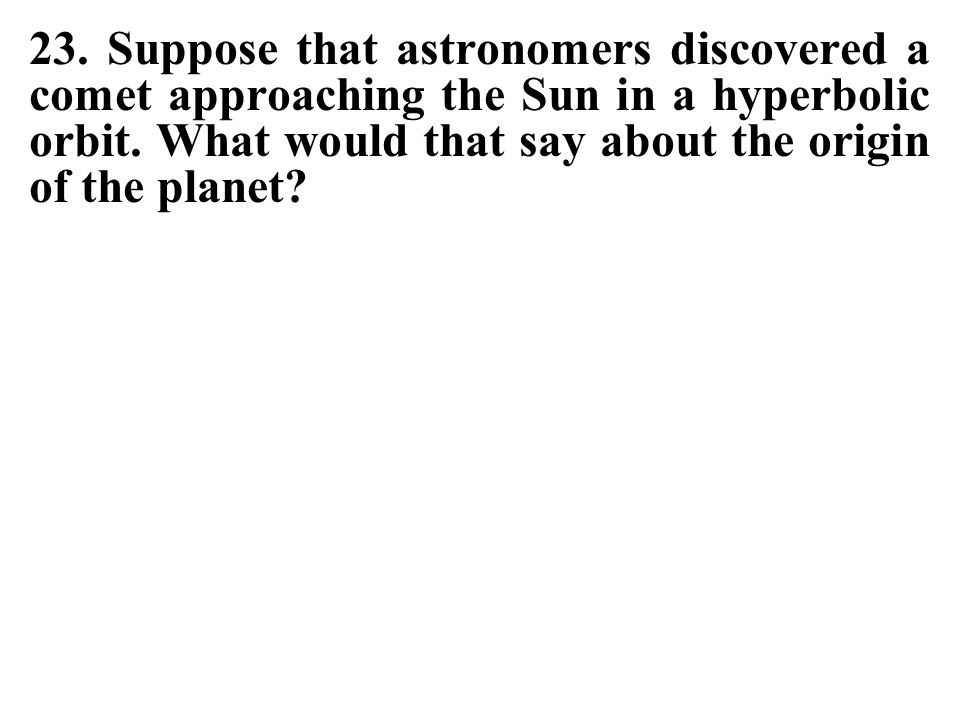 23.Suppose that astronomers discovered a comet approaching the Sun in a hyperbolic orbit.